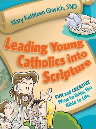 Leading Young Catholics into Scripture : Fun and Creative Ways to Bring the Bible to Life