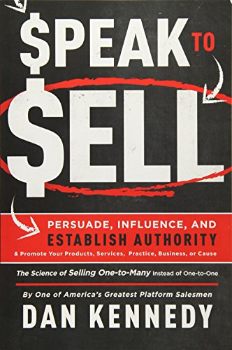 Speak to Sell : Persuade, Influence, and Establish Authority & Promote Your Products, Services, Practice, Business, or Cause