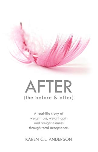 AFTER The Before & After : A Real-Life Story of Weight Loss, Weight Gain and Weightlessness Through Total Acceptance