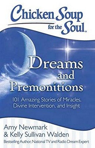 Chicken Soup for the Soul: Dreams and Premonitions : 101 Amazing Stories of Miracles, Divine Intervention, and Insight