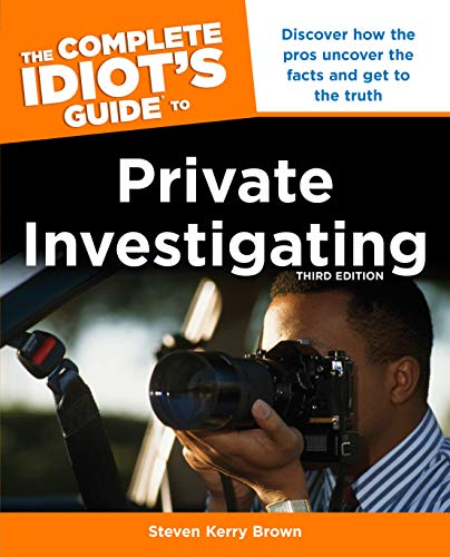 The Complete Idiot's Guide To Private Investigating, Third Edition : Discover How the Pros Uncover the Facts and Get to the Truth