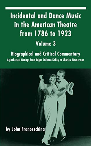 Incidental and Dance Music in the American Theatre from 1786 to 1923 : Volume 3, Biographical and Critical Commentary - Alphabetical Listings from Edgar Stillman Kelley to Charles Zimmerman (Hardback)