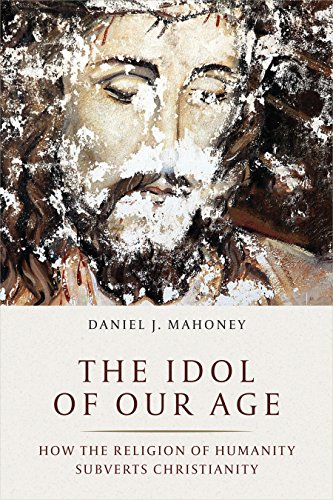The Idol of Our Age : How the Religion of Humanity Subverts Christianity